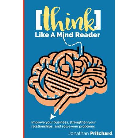 Think Like a Mind Reader : Improve Your Business, Strengthen Your Relationships, and Solve Your