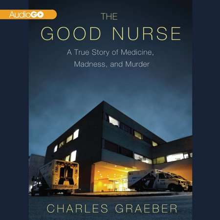 The Good Nurse  A True Story Of Medicine  Madness  And Murder