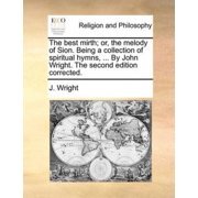 The Best Mirth; Or, the Melody of Sion. Being a Collection of Spiritual Hymns, ... by John Wright. the Second Edition Corrected.