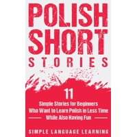 Polish Short Stories: 11 Simple Stories for Beginners Who Want to Learn Polish in Less Time While Also Having Fun (Hardcover)