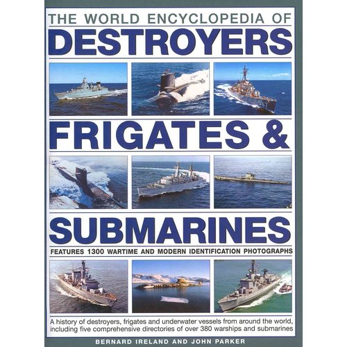 The World Encyclopedia of Destroyers, Frigates & Submarines: A History of Destroyers, Frigates and Underwater Vessels from around the world, including five comprehensive directories of over 380 warships and subm