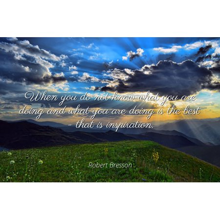Robert Bresson - Famous Quotes Laminated POSTER PRINT 24x20 - When you do not know what you are doing and what you are doing is the best - that is