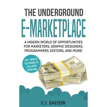 The Underground E-Marketplace: A Hidden World Of Opportunities For Marketers, Graphic Designers, Programmers, Editors, And More! -