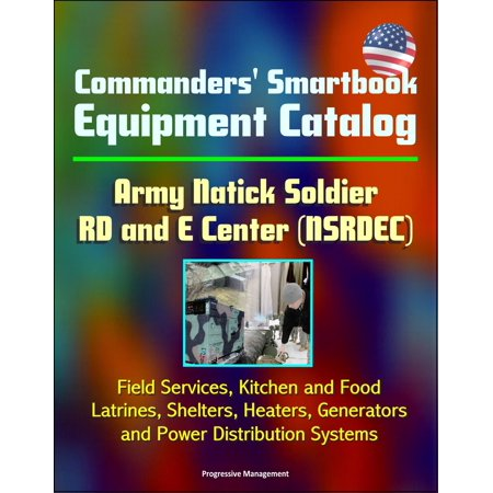 Us Distribution Center - Commanders' Smartbook Equipment Catalog Army Natick Soldier RD and E Center (NSRDEC) - Field Services, Kitchen and Food, Latrines, Shelters, Heaters, Generators and Power Distribution Systems - eBook