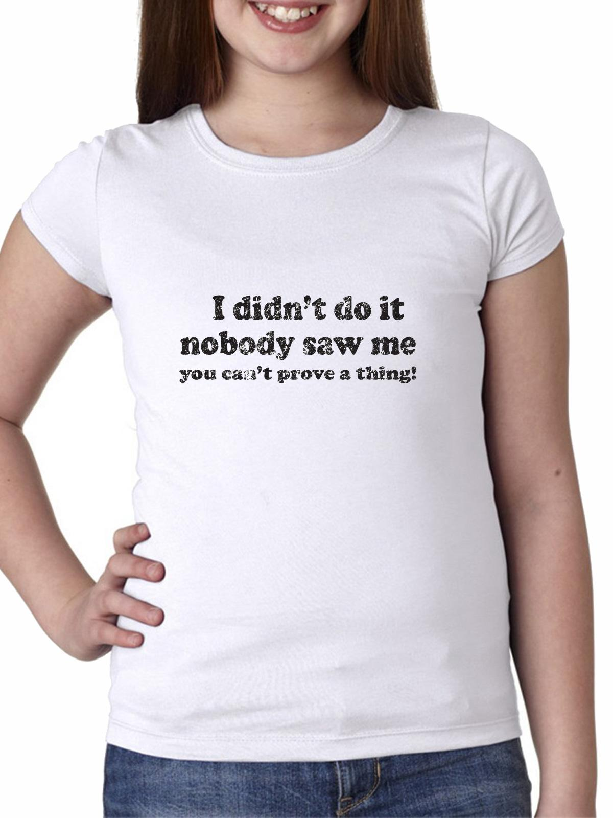 I Didn't Do It Nobody Saw Me You Can't Prove a Thing! Girl's Cotton Youth T-Shirt