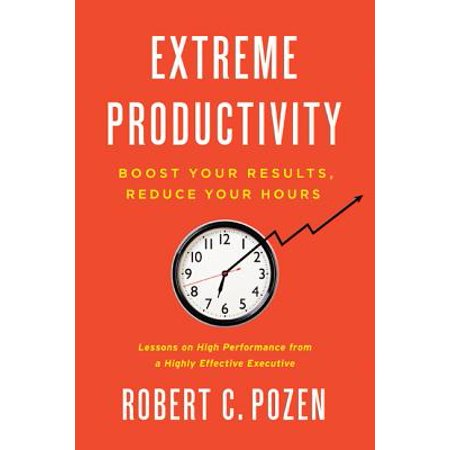 Extreme Productivity : Boost Your Results, Reduce Your