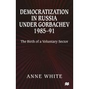 Democratization in Russia Under Gorbachev, 1985-91: The Birth of a Voluntary Sector (Paperback)