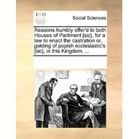 Reasons Humbly Offer'd to Both Houses of Parliment [Sic], for a Law to Enact the Castration Or, Gelding of Popish Ecclesiastic's [Sic], in This Kingdom. ...