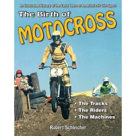 The Birth of Motocross : An Illustrated History of the Early Years of America's #1 Dirt Sport - The Tracks - The Riders - The