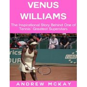 Venus Williams: The Inspirational Story Behind One of Tennis' Greatest Superstars - eBook
