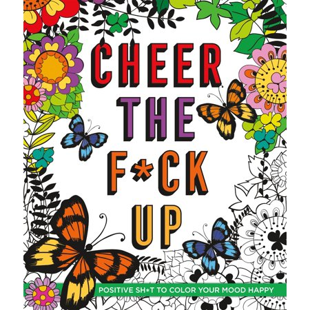 Cheer the F*ck Up : Positive Sh*t to Color Your Mood Happy