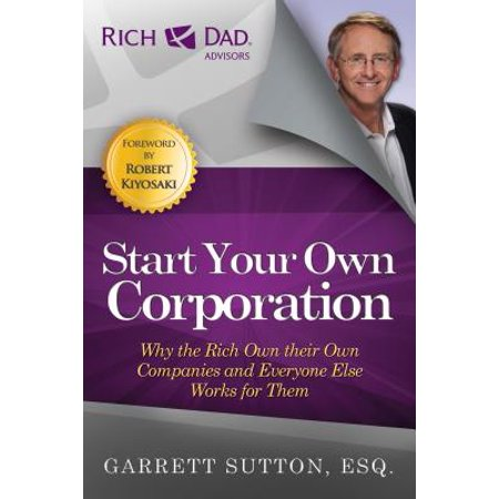 Start Your Own Corporation : Why the Rich Own Their Own Companies and Everyone Else Works for