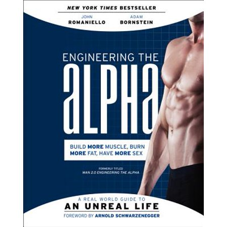 Engineering the Alpha : A Real World Guide to an Unreal Life: Build More Muscle. Burn More Fat. Have More Sex