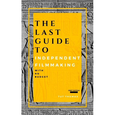 The Last Guide To Independent Filmmaking: With No Budget -