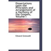 Dissertations Upon the Principles and Arrangement of a Harmony of the Gospels, Volume I