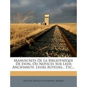 Manuscrits de La Bibliotheque de Lyon, Ou Notices Sur Leur Anciennete, Leurs Auteurs... Etc...