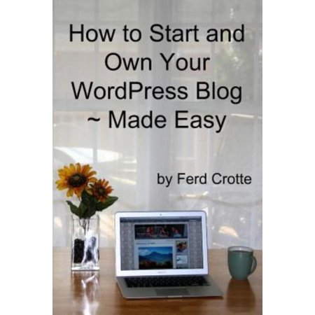 How To Start And Own Your Wordpress Blog   Made Easy