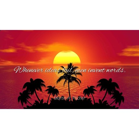 Martin H. Fischer - Whenever ideas fail, men invent words - Famous Quotes Laminated POSTER PRINT (Martin Carthy Famous Flower Of Serving Men)