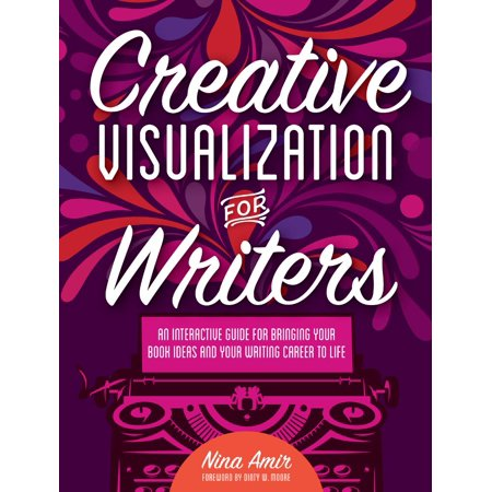 Creative Visualization for Writers : An Interactive Guide for Bringing Your Book Ideas and Your Writing Career to Life