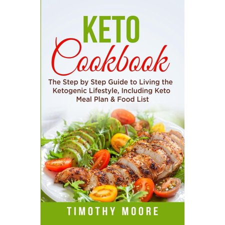 Keto Cookbook: The Step by Step Guide to Living the Ketogenic Lifestyle, Including Keto Meal Plan & Food List -