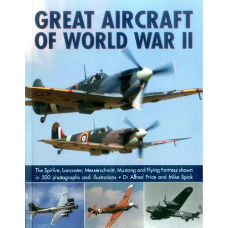 - Great Aircraft of World War II : The Spitfire, Lancaster, Messerschmitt, Mustang and Flying Fortress Shown in 500 Photographs and Illustrations