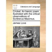 Cricket. an Heroic Poem. Ilustrated with the Critical Observations of Scriblerus Maximus.
