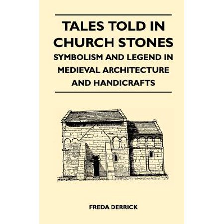 Tales Told in Church Stones - Symbolism and Legend in Medieval Architecture and Handicrafts - Medieval Architecture