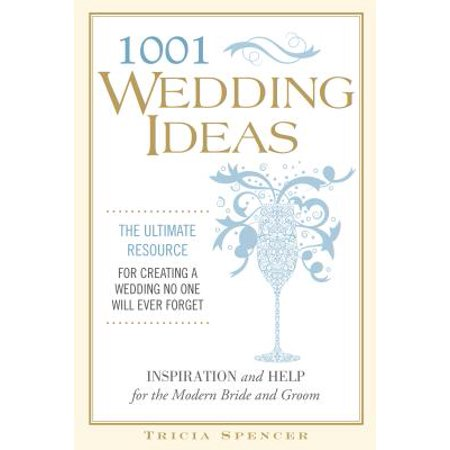 1001 Wedding Ideas : The Ultimate Resource for Creating a Wedding No One Will Ever - Ideas For A Wedding