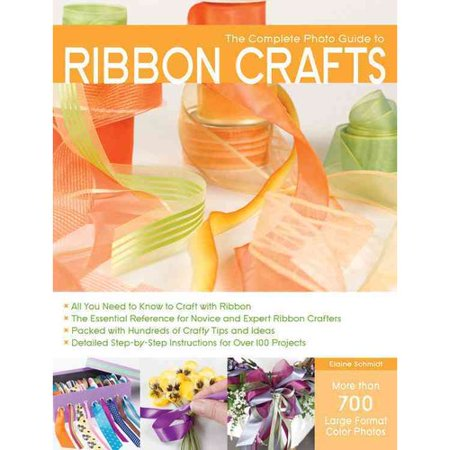 Complete Photo Guide to Ribbon Crafts: All You Need to Know to Craft with Ribbon The Essential Reference for... by