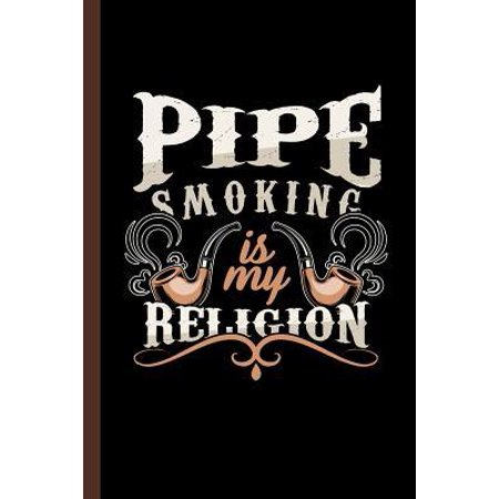 Pipe Smoking Is My Religion: Tobacco Gift For Smokers (6x9) Lined Notebook To Write In (Smokers Best Pipe Tobacco)
