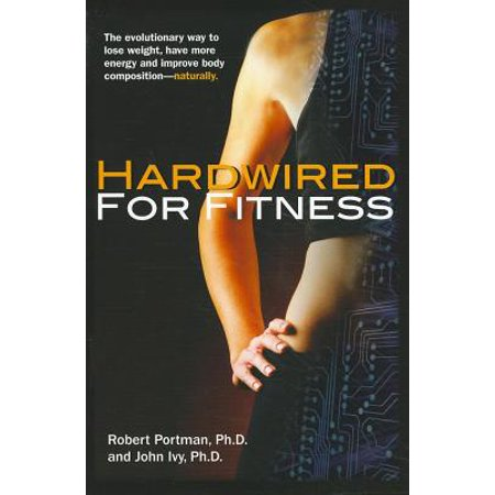 Hardwired for Fitness : The Evolutionary Way to Lose Weight, Have More Energy, and Improve Body Composition