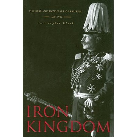 Iron Kingdom : The Rise and Downfall of Prussia,