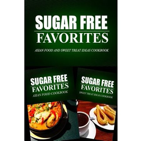 Sugar Free Favorites - Asian Food and Sweet Treat Ideas Cookbook : Sugar Free Recipes Cookbook for Your Everyday Sugar Free Cooking