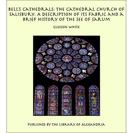 Bell's Cathedrals: The Cathedral Church of Salisbury. A Description of its Fabric and a Brief History of the See of Sarum - -
