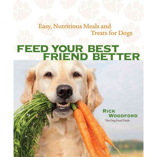 Feed Your Best Friend Better : Easy, Nutritious Meals and Treats for Dogs