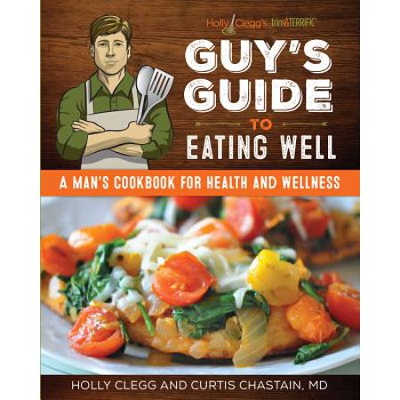Holly Clegg's Trim&terrific Guy's Guide to Eating Well : A Man's Cookbook for Health and Wellness