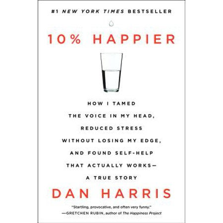 10% Happier : How I Tamed the Voice in My Head, Reduced Stress Without Losing My Edge, and Found Self-Help That Actually Works--A True