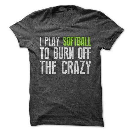 I Play Softball To Burn Off The Crazy Tee
