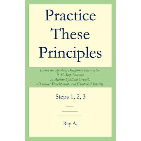 Practice These Principles : Living the Spiritual Disciplines and Virtues in 12-Step Recovery to Achieve Spiritual Growth, Character Development,