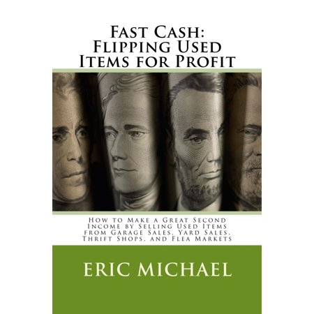 Fast Cash: Selling Used Items for Profit- How to Make a Great Second Income by Selling Used Items from Garage Sales, Yard Sales, Thrift Shops, and Flea Markets - (Cheap Items To Sell At Flea Markets)