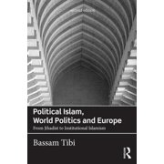 Political Islam, World Politics and Europe : From Jihadist to Institutional Islamism
