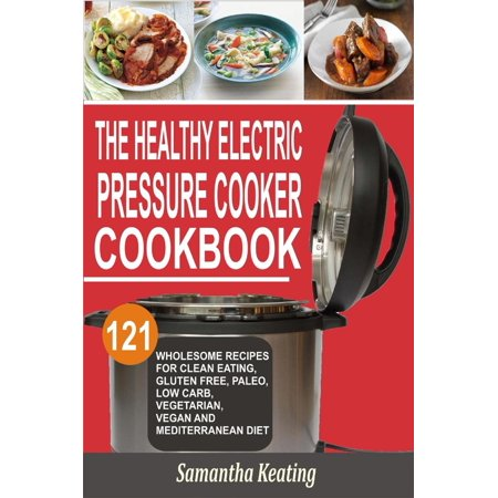 The Healthy Electric Pressure Cooker Cookbook: 121 Wholesome Recipes For Clean eating, Gluten free, Paleo, Low carb, Vegetarian, Vegan And Mediterranean diet -