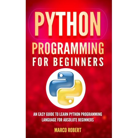 Python Programming : An Easy Guide to Learn Python Programming Language for Absolute