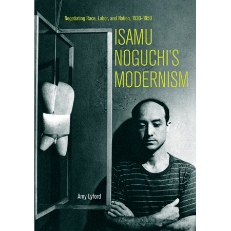 - Isamu Noguchi's Modernism : Negotiating Race, Labor, and Nation, 1930–1950