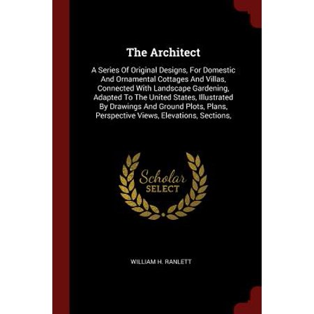 The Architect : A Series of Original Designs, for Domestic and Ornamental Cottages and Villas, Connected with Landscape Gardening, Adapted to the United States, Illustrated by Drawings and Ground Plots, Plans, Perspective Views, Elevations, Sections, (English Cottage Gardening)
