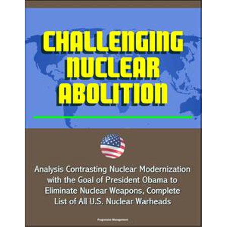 - Challenging Nuclear Abolition: Analysis Contrasting Nuclear Modernization with the Goal of President Obama to Eliminate Nuclear Weapons, Complete List of All U.S. Nuclear Warheads - eBook