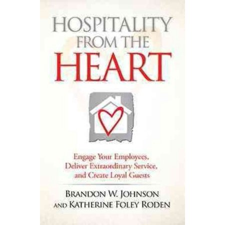 Hospitality From The Heart  Engage Your Employees  Deliver Extraordinary Service  And Create Loyal Guests