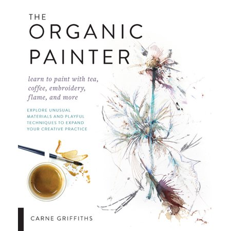The Organic Painter : Learn to paint with tea, coffee, embroidery, flame, and more; Explore Unusual Materials and Playful Techniques to Expand your Creative