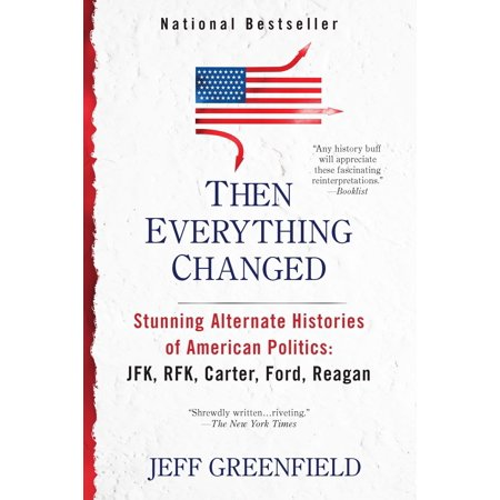 Then Everything Changed : Stunning Alternate Histories of American Politics: JFK, RFK, Carter, Ford, Reaga