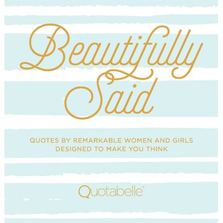 Beautifully Said : Quotes by remarkable women and girls, designed to make you (Beautifully Designed)